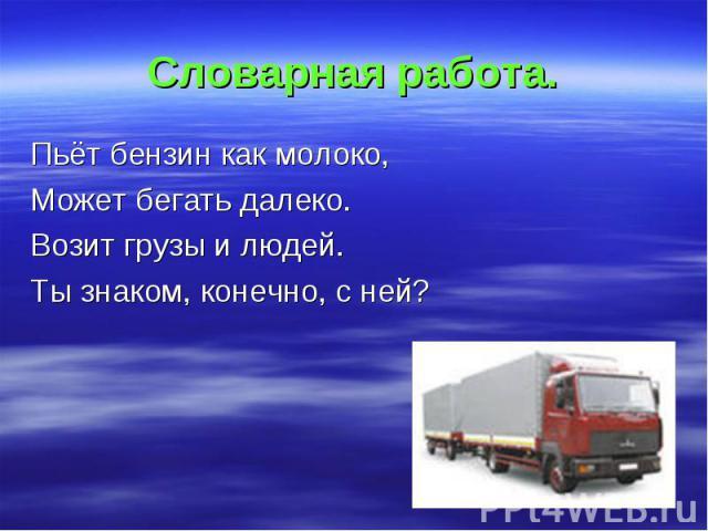 Словарная работа. Пьёт бензин как молоко, Может бегать далеко. Возит грузы и людей. Ты знаком, конечно, с ней?