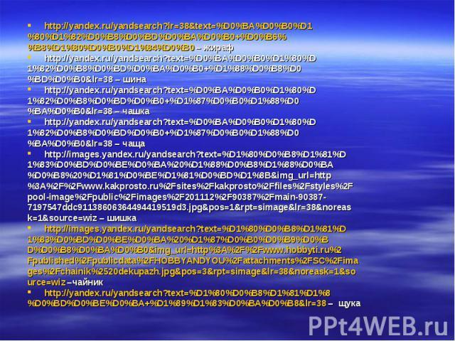 http://yandex.ru/yandsearch?lr=38&text=%D0%BA%D0%B0%D1 %80%D1%82%D0%B8%D0%BD%D0%BA%D0%B0+%D0%B6% %B8%D1%80%D0%B0%D1%84%D0%B0 – жираф http://yandex.ru/yandsearch?text=%D0%BA%D0%B0%D1%80%D 1%82%D0%B8%D0%BD%D0%BA%D0%B0+%D1%88%D0%B8%D0 %BD%D0%B0&…