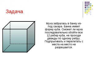 Задача Муха забралась в банку из- под сахара. Банка имеет форму куба. Сможет ли