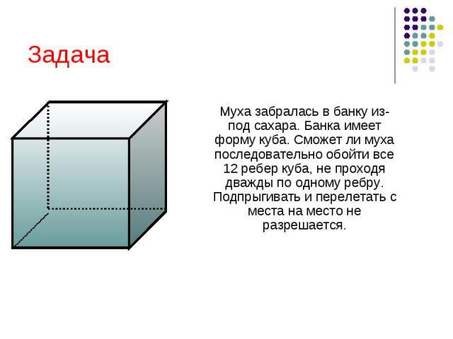 Задача Муха забралась в банку из- под сахара. Банка имеет форму куба. Сможет ли муха последовательно обойти все 12 ребер куба, не проходя дважды по одному ребру. Подпрыгивать и перелетать с места на место не разрешается.