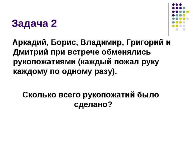 Задача 2 Аркадий, Борис, Владимир, Григорий и Дмитрий при встрече обменялись рукопожатиями (каждый пожал руку каждому по одному разу). Сколько всего рукопожатий было сделано?