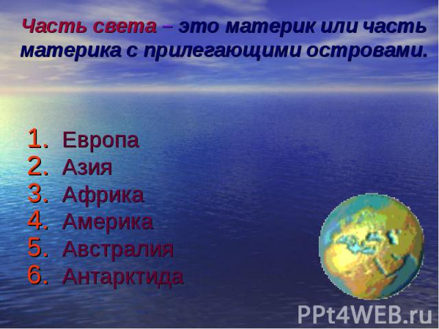 Часть света – это материк или часть материка с прилегающими островами. Европа Азия Африка Америка Австралия Антарктида
