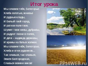 Итог урока Мы славим тебя, Белогорье: Хлеба золотые, жнивье И рудные клады, И Бе