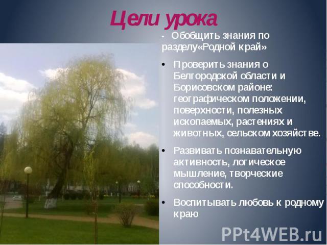 Цели урока - Обобщить знания по разделу«Родной край» Проверить знания о Белгородской области и Борисовском районе: географическом положении, поверхности, полезных ископаемых, растениях и животных, сельском хозяйстве. Развивать познавательную активно…