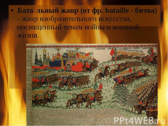 Бата льный жанр (от фр. bataille - битва) - жанр изобразительного искусства, посвященный темам войны и военной жизни.