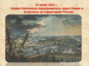 12 июня 1812 г. 12 июня 1812 г. Армия Наполеона переправилась через Неман и втор