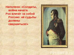 Наполеон: «Солдаты, война начата. Рок влечёт за собой Россию: её судьбы должны с