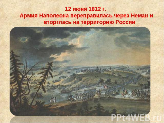 12 июня 1812 г. 12 июня 1812 г. Армия Наполеона переправилась через Неман и вторглась на территорию России