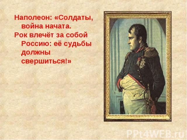 Наполеон: «Солдаты, война начата. Рок влечёт за собой Россию: её судьбы должны свершиться!»