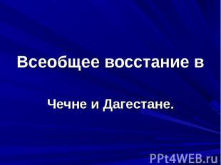 Всеобщее восстание в Чечне и Дагестане.