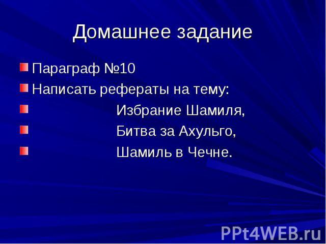 Домашнее задание Параграф №10 Написать рефераты на тему: Избрание Шамиля, Битва за Ахульго, Шамиль в Чечне.