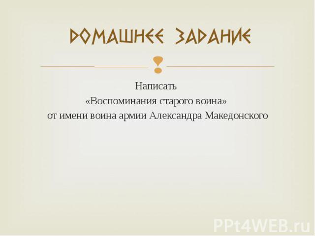 Написать Написать «Воспоминания старого воина» от имени воина армии Александра Македонского