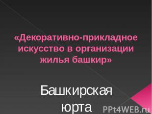 «Декоративно-прикладное искусство в организации жилья башкир» Башкирская юрта