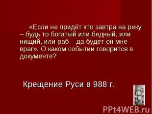 Крещение Руси в 988 г. «Если не придёт кто завтра на реку – будь то богатый или