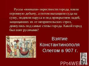 Взятие Константинополя Олегом в 907 г. Руссы «воевали» окрестности города, взяли