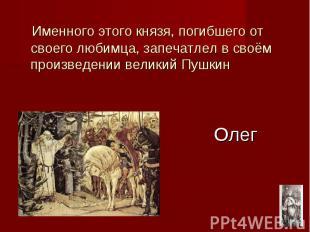 Олег Именного этого князя, погибшего от своего любимца, запечатлел в своём произ