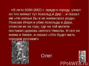 Олег «В лето 6390 (882) г. придя к городу, узнал он что княжат тут Аскольд и Дир