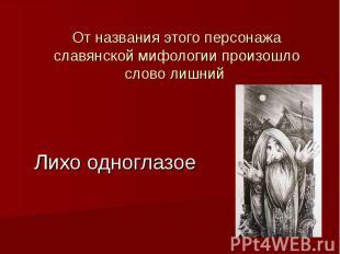 Лихо одноглазое От названия этого персонажа славянской мифологии произошло слово