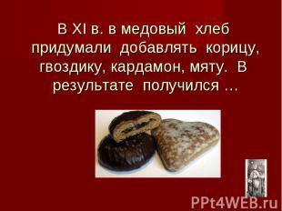В ХI в. в медовый хлеб придумали добавлять корицу, гвоздику, кардамон, мяту. В р