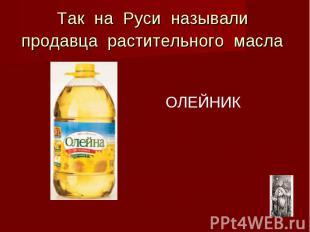 Так на Руси называли продавца растительного масла ОЛЕЙНИК