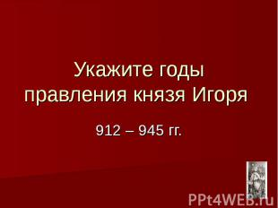 Укажите годы правления князя Игоря 912 – 945 гг.