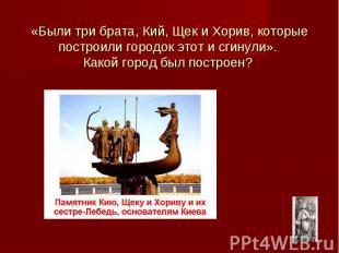 «Были три брата, Кий, Щек и Хорив, которые построили городок этот и сгинули». Ка