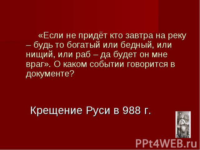 Крещение Руси в 988 г. «Если не придёт кто завтра на реку – будь то богатый или бедный, или нищий, или раб – да будет он мне враг». О каком событии говорится в документе?