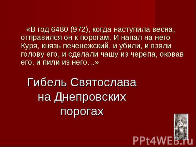 Гибель Святослава на Днепровских порогах «В год 6480 (972), когда наступила весна, отправился он к порогам. И напал на него Куря, князь печенежский, и убили, и взяли голову его, и сделали чашу из черепа, оковав его, и пили из него…»