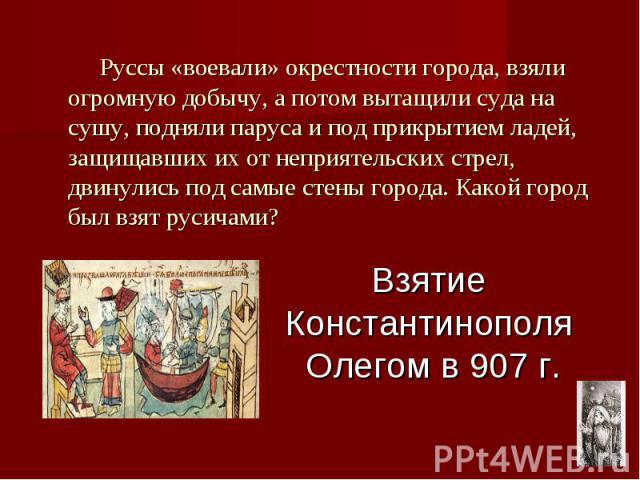 Взятие Константинополя Олегом в 907 г. Руссы «воевали» окрестности города, взяли огромную добычу, а потом вытащили суда на сушу, подняли паруса и под прикрытием ладей, защищавших их от неприятельских стрел, двинулись под самые стены города. Какой го…