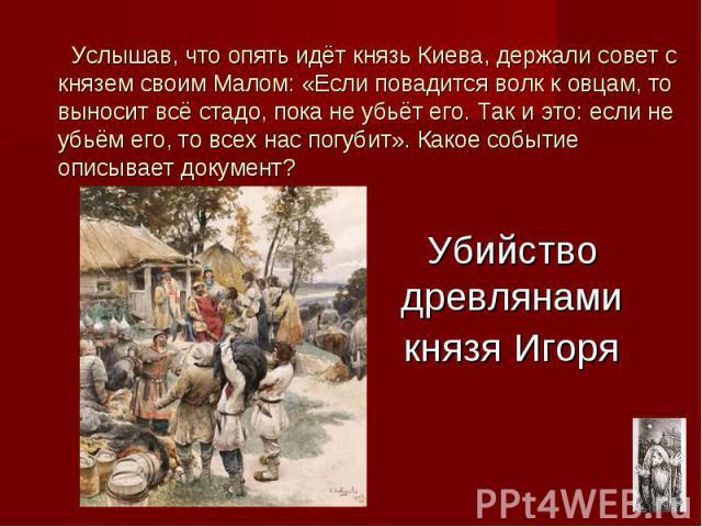 Убийство древлянами князя Игоря Услышав, что опять идёт князь Киева, держали совет с князем своим Малом: «Если повадится волк к овцам, то выносит всё стадо, пока не убьёт его. Так и это: если не убьём его, то всех нас погубит». Какое событие описыва…