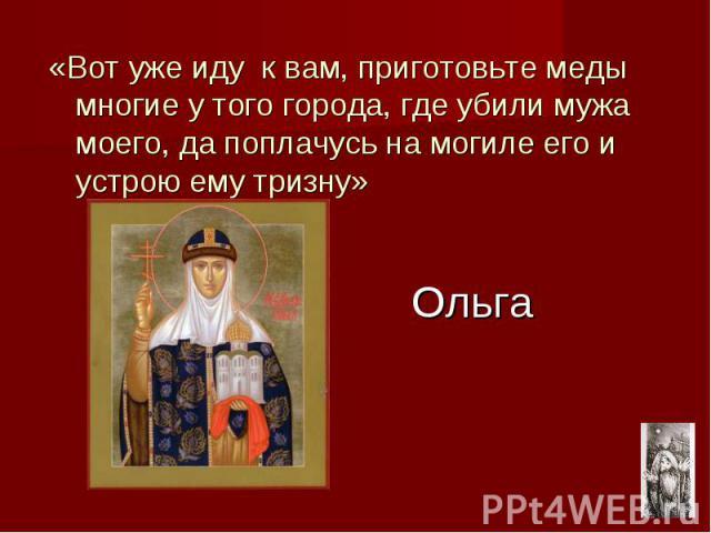 Ольга «Вот уже иду к вам, приготовьте меды многие у того города, где убили мужа моего, да поплачусь на могиле его и устрою ему тризну»