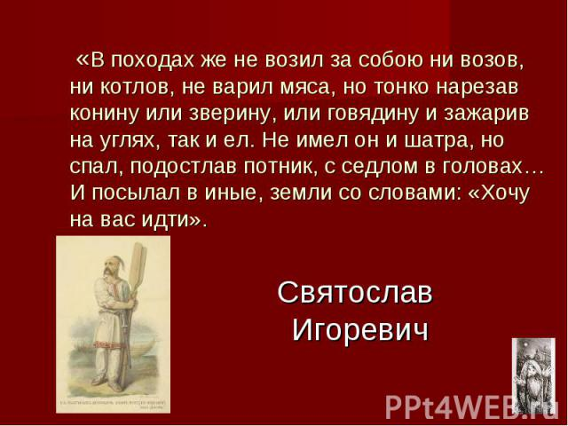 Святослав Игоревич «В походах же не возил за собою ни возов, ни котлов, не варил мяса, но тонко нарезав конину или зверину, или говядину и зажарив на углях, так и ел. Не имел он и шатра, но спал, подостлав потник, с седлом в головах… И посылал в ины…