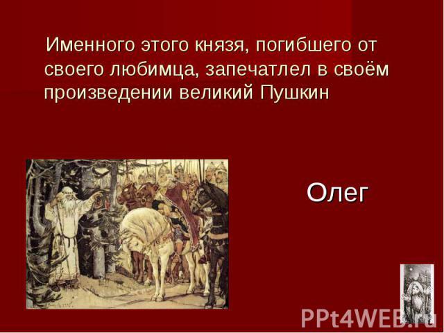 Олег Именного этого князя, погибшего от своего любимца, запечатлел в своём произведении великий Пушкин