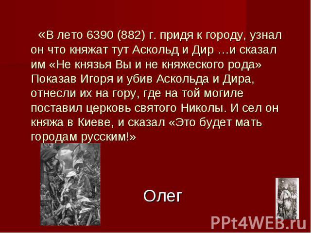 Олег «В лето 6390 (882) г. придя к городу, узнал он что княжат тут Аскольд и Дир …и сказал им «Не князья Вы и не княжеского рода» Показав Игоря и убив Аскольда и Дира, отнесли их на гору, где на той могиле поставил церковь святого Николы. И сел он к…