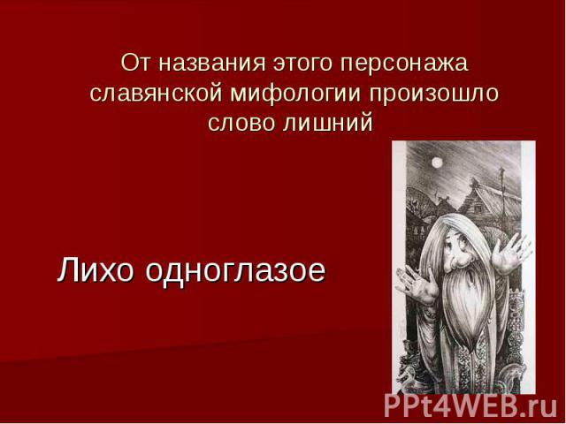 Лихо одноглазое От названия этого персонажа славянской мифологии произошло слово лишний