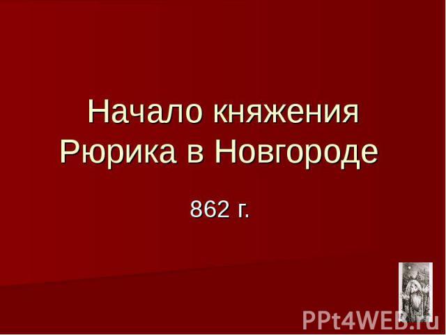 Начало княжения Рюрика в Новгороде 862 г.