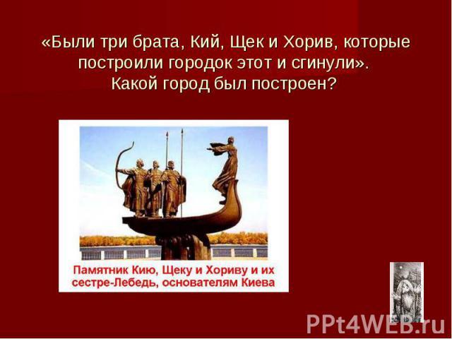 «Были три брата, Кий, Щек и Хорив, которые построили городок этот и сгинули». Какой город был построен?