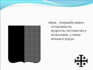 чёрнь – (черный) символ осторожности, мудрости, постоянства в испытаниях, а такж