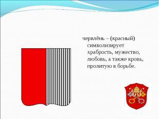червлёнь – (красный) символизирует храбрость, мужество, любовь, а также кровь, п