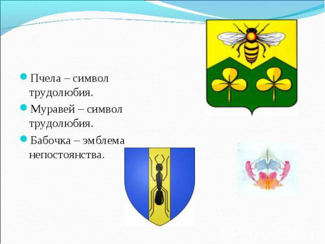 Пчела – символ трудолюбия. Пчела – символ трудолюбия. Муравей – символ трудолюбия. Бабочка – эмблема непостоянства.