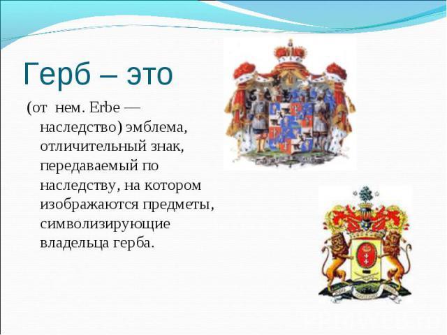 (от нем. Erbe— наследство) эмблема, отличительный знак, передаваемый по наследству, на котором изображаются предметы, символизирующие владельца герба. (от нем. Erbe— наследство) эмблема, отличительный знак, передаваемый по наследству, на…