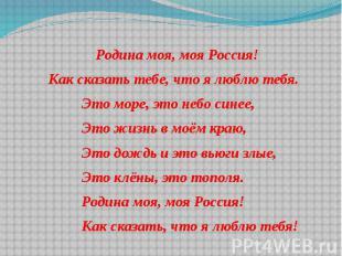 Родина моя, моя Россия! Родина моя, моя Россия! Как сказать тебе, что я люблю те