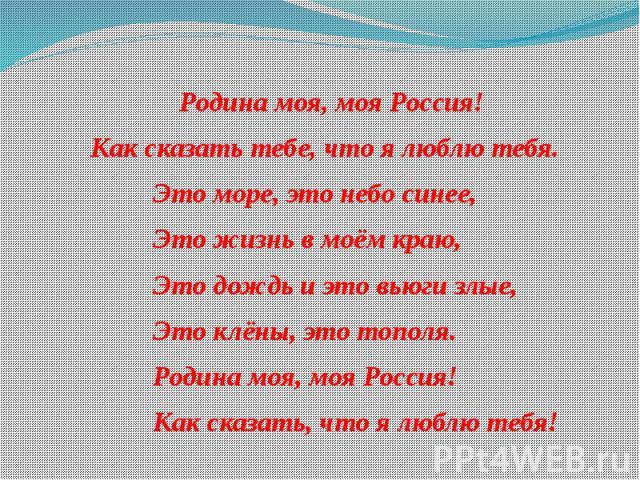 Родина моя, моя Россия! Родина моя, моя Россия! Как сказать тебе, что я люблю тебя. Это море, это небо синее, Это жизнь в моём краю, Это дождь и это вьюги злые, Это клёны, это тополя. Родина моя, моя Россия! Как сказать, что я люблю тебя!