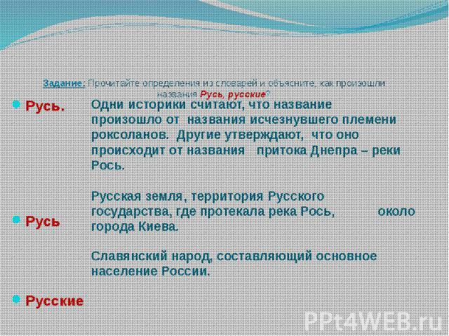 Задание: Прочитайте определения из словарей и объясните, как произошли названия Русь, русские? Русь. Русь Русские