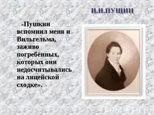 «Пушкин вспомнил меня и Вильгельма, заживо погребённых, которых они недосчитывал