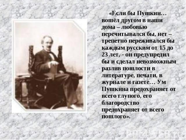 «Если бы Пушкин… вошёл другом в наши дома – любовью перечитывался бы, нет – трепетно переживался бы каждым русским от 15 до 23 лет, - он предупредил бы и сделал невозможным разлив пошлости в литературе, печати, в журнале и газете… Ум Пушкина предохр…