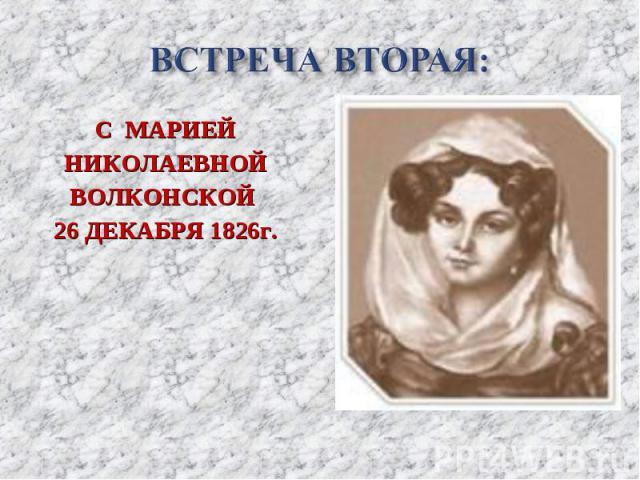 С МАРИЕЙ С МАРИЕЙ НИКОЛАЕВНОЙ ВОЛКОНСКОЙ 26 ДЕКАБРЯ 1826г.