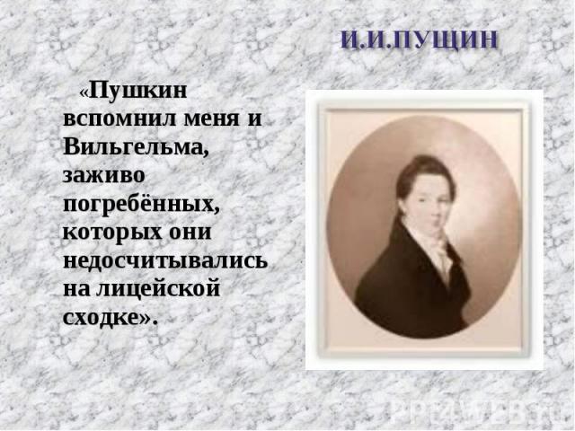 «Пушкин вспомнил меня и Вильгельма, заживо погребённых, которых они недосчитывались на лицейской сходке». «Пушкин вспомнил меня и Вильгельма, заживо погребённых, которых они недосчитывались на лицейской сходке».