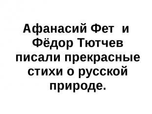 Афанасий Фет и Фёдор Тютчев писали прекрасные стихи о русской природе.