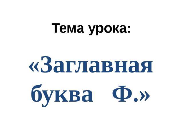 Тема урока: «Заглавная буква Ф.»